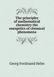 The Principles of Mathematical Chemistry the Energetics of Chemical Phenomena by Livingston John