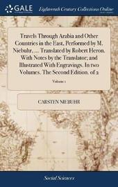 Travels Through Arabia and Other Countries in the East, Performed by M. Niebuhr, ... Translated by Robert Heron. with Notes by the Translator; And Illustrated with Engravings. in Two Volumes. the Second Edition. of 2; Volume 1 by Carsten Niebuhr