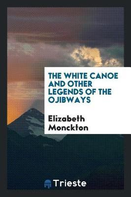 The White Canoe and Other Legends of the Ojibways by Elizabeth Monckton