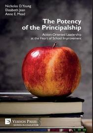 The Potency of the Principalship: Action-Oriented Leadership at the Heart of School Improvement by Nicholas D. Young