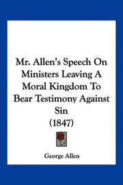 Mr. Allen's Speech on Ministers Leaving a Moral Kingdom to Bear Testimony Against Sin (1847) by George Allen
