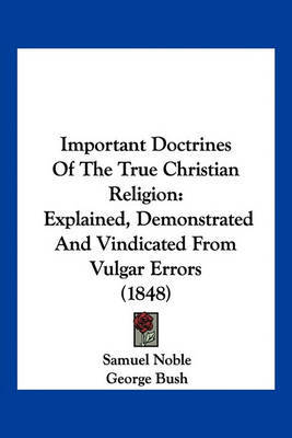 Important Doctrines of the True Christian Religion: Explained, Demonstrated and Vindicated from Vulgar Errors (1848) by Samuel Noble image