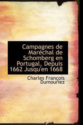 Campagnes de Maracchal de Schomberg En Portugal, Depuis 1662 Jusqu'en 1668 by Charles FranAsois Dumouriez