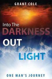 Into the Darkness Out Into the Light by Grant Cole