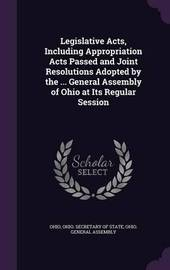 Legislative Acts, Including Appropriation Acts Passed and Joint Resolutions Adopted by the ... General Assembly of Ohio at Its Regular Session by . Ohio