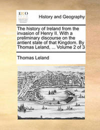 The History of Ireland from the Invasion of Henry II. with a Preliminary Discourse on the Antient State of That Kingdom. by Thomas Leland, ... Volume 2 of 3 by Thomas Leland