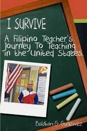 I Survive (A Filipino Teacher's Journey to Teaching in the United States) by Baldwin Gutierrez