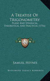 A Treatise of Trigonometry: Plane and Spherical, Theoretical and Practical (1716) by Samuel Heynes