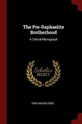 The Pre-Raphaelite Brotherhood by Ford Madox Ford