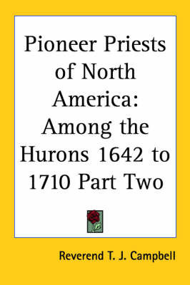 Pioneer Priests of North America: Among the Hurons 1642 to 1710 Part Two by Reverend T. J. Campbell