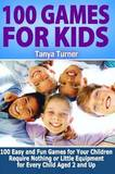 100 Games for Kids: 100 Easy and Fun Games for Your Children Require Nothing or Little Equipment for Every Child Aged 2 and Up by Tanya Turner