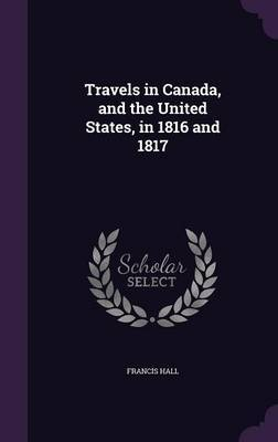Travels in Canada, and the United States, in 1816 and 1817 by Francis Hall