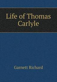 Life of Thomas Carlyle by Garnett Richard