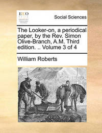 The Looker-On, a Periodical Paper, by the REV. Simon Olive-Branch, A.M. Third Edition. .. Volume 3 of 4 by William Roberts