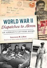 World War II Dispatches to Akron by Christopher M Lahurd image