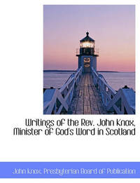 Writings of the REV. John Knox, Minister of God's Word in Scotland by John Knox