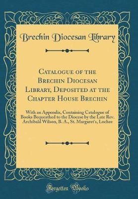 Catalogue of the Brechin Diocesan Library, Deposited at the Chapter House Brechin by Brechin Diocesan Library