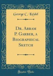 Dr. Abram P. Garber, a Biographical Sketch (Classic Reprint) by George C. Keidel image