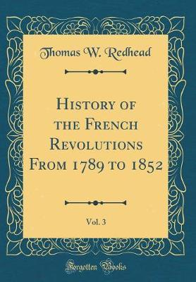 History of the French Revolutions from 1789 to 1852, Vol. 3 (Classic Reprint) by Thomas W Redhead