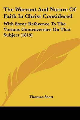 The Warrant And Nature Of Faith In Christ Considered: With Some Reference To The Various Controversies On That Subject (1819) by Thomas Scott