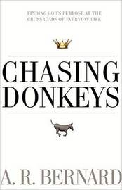 Chasing Donkeys: Finding God's Purpose at the Crossroads of Everyday Life by REV A R Bernard
