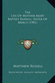 The Life of Mother Mary Baptist Russell, Sister of Mercy (19the Life of Mother Mary Baptist Russell, Sister of Mercy (1901) 01) by Matthew Russell
