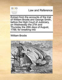 Extract from the Accounts of the Trial of William Brodie and George Smith, Before the High Court of Justiciary, on Wednesday the 27th and Thursday the 28th Days of August, 1788; For Breaking Into by William Brodie