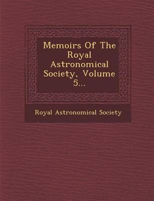Memoirs of the Royal Astronomical Society, Volume 5... by Royal Astronomical Society image