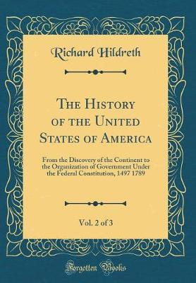 The History of the United States of America, from the Discovery of the Continent to the Organization of Government Under the Federal Constitution, 1497-1789, Vol. 2 of 3 by Richard Hildreth image