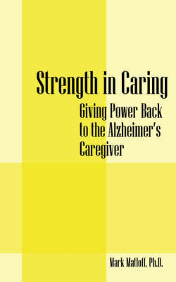 Strength in Caring: Giving Power Back to the Alzheimer's Caregiver by Mark Matloff PhD