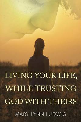 Living Your Life, While Trusting God with Theirs by Mary Lynn Ludwig image