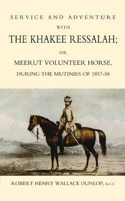 Service and Adventure with the Khakee Ressalah or Meerut Volunteer Horse During the Mutiners of 1857-58 by Robert Henry Wallace Dunlop