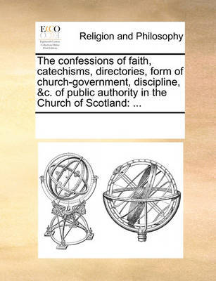 The Confessions of Faith, Catechisms, Directories, Form of Church-Government, Discipline, &C. of Public Authority in the Church of Scotland by Multiple Contributors image
