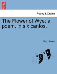 The Flower of Wye; A Poem, in Six Cantos. by Henry Ingram
