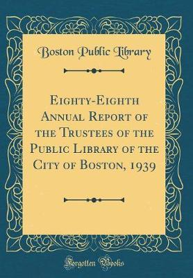 Eighty-Eighth Annual Report of the Trustees of the Public Library of the City of Boston, 1939 (Classic Reprint) by Boston Public Library