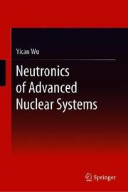 Neutronics of Advanced Nuclear Systems by Yican Wu