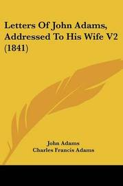Letters of John Adams, Addressed to His Wife V2 (1841) by John Adams