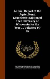 Annual Report of the Agricultural Experiment Station of the University of Wisconsin for the Year ..., Volumes 14-15 image