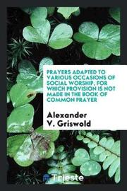 Prayers Adapted to Various Occasions of Social Worship, for Which Provision Is Not Made in the Book of Common Prayer by Alexander V Griswold image