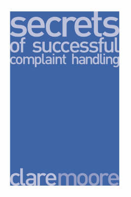 Secrets of Successful Complaint Handling: The Best Complaint Handling Strategies and How to Make Them Work by Clare Moore image
