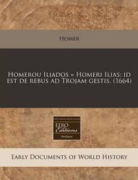 Homerou Iliados = Homeri Ilias: Id Est de Rebus Ad Trojam Gestis. (1664) by Homer
