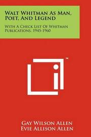 Walt Whitman as Man, Poet, and Legend: With a Check List of Whitman Publications, 1945-1960 by Gay Wilson Allen