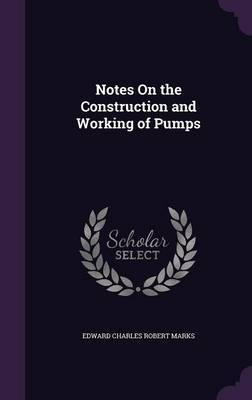 Notes on the Construction and Working of Pumps by Edward Charles Robert Marks