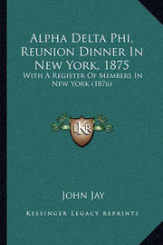 Alpha Delta Phi, Reunion Dinner in New York, 1875: With a Register of Members in New York (1876) by John Jay