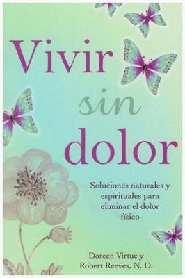 Vivir Sin Dolor. Soluciones Naturales y Espirituales Para Eliminar El Dolor Fsico by Doreen Virtue