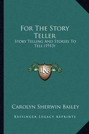 For the Story Teller: Story Telling and Stories to Tell (1913) by Carolyn Sherwin Bailey