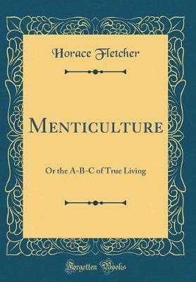 Menticulture, or the A-B-C of True Living (Classic Reprint) by Horace Fletcher