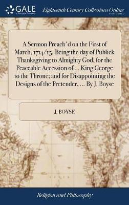 A Sermon Preach'd on the First of March, 1714/15. Being the Day of Publick Thanksgiving to Almighty God, for the Peaceable Accession of ... King George to the Throne; And for Disappointing the Designs of the Pretender, ... by J. Boyse by J Boyse image