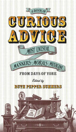 A Book of Curious Advice: Most Unusual Manners, Morals and Medicine from Days of Yore image