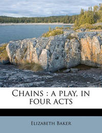 Chains: A Play, in Four Acts by Elizabeth Baker